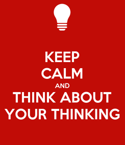 Poster: KEEP CALM AND THINK ABOUT YOUR THINKING