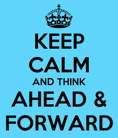 Poster: KEEP CALM AND THINK AHEAD & FORWARD