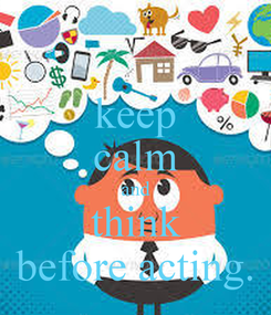 Poster: keep calm and think before acting.