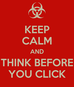 Poster: KEEP CALM AND THINK BEFORE YOU CLICK