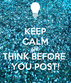 Poster: KEEP CALM AND THINK BEFORE  YOU POST!