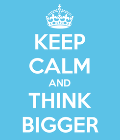 Poster: KEEP CALM AND THINK BIGGER