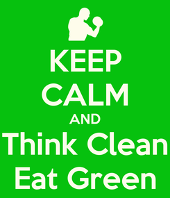 Poster: KEEP CALM AND Think Clean Eat Green