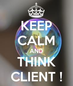 Poster: KEEP CALM AND THINK CLIENT !