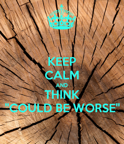 """Poster: KEEP CALM AND THINK """"COULD BE WORSE"""""""