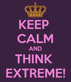 Poster: KEEP  CALM AND THINK  EXTREME!