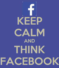 Poster: KEEP CALM AND THINK FACEBOOK