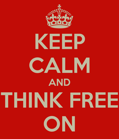Poster: KEEP CALM AND THINK FREE ON