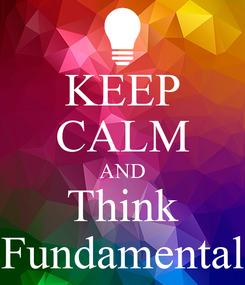 Poster: KEEP CALM AND Think Fundamental