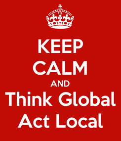 Poster: KEEP CALM AND Think Global Act Local