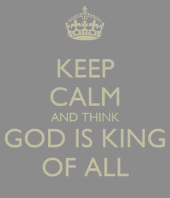 Poster: KEEP CALM AND THINK GOD IS KING OF ALL
