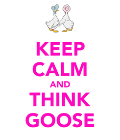 Poster: KEEP CALM AND THINK GOOSE