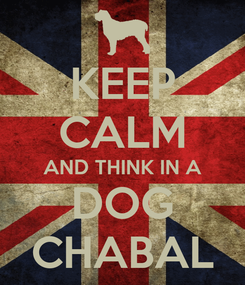 Poster: KEEP CALM AND THINK IN A DOG CHABAL