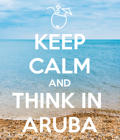Poster: KEEP CALM AND THINK IN  ARUBA