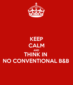 Poster: KEEP CALM AND THINK IN  NO CONVENTIONAL B&B
