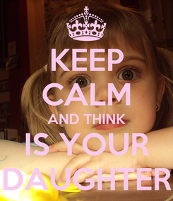 Poster: KEEP CALM AND THINK IS YOUR DAUGHTER