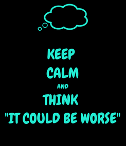 "Poster: KEEP  CALM AND THINK  ""IT COULD BE WORSE"""