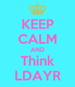 Poster: KEEP CALM AND Think LDAYR