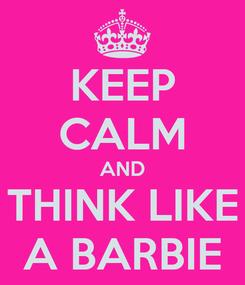 Poster: KEEP CALM AND THINK LIKE A BARBIE