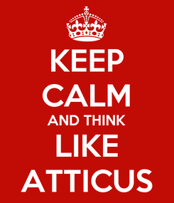 Poster: KEEP CALM AND THINK LIKE ATTICUS