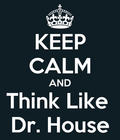 Poster: KEEP CALM AND Think Like  Dr. House