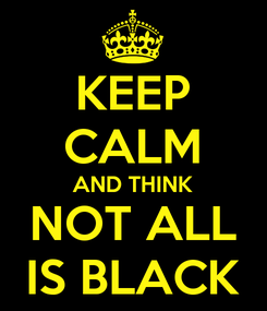 Poster: KEEP CALM AND THINK NOT ALL IS BLACK