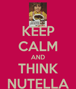 Poster: KEEP CALM AND THINK NUTELLA