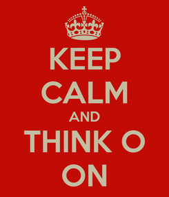 Poster: KEEP CALM AND THINK O ON