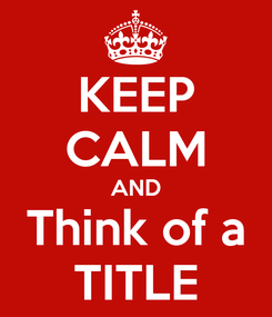 Poster: KEEP CALM AND Think of a TITLE