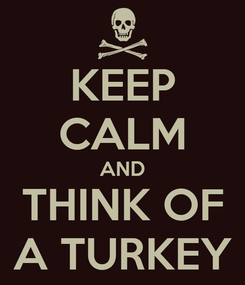 Poster: KEEP CALM AND THINK OF A TURKEY