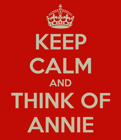 Poster: KEEP CALM AND THINK OF ANNIE