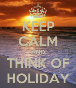 Poster: KEEP CALM AND THINK OF HOLIDAY