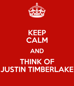 Poster: KEEP CALM AND THINK OF JUSTIN TIMBERLAKE