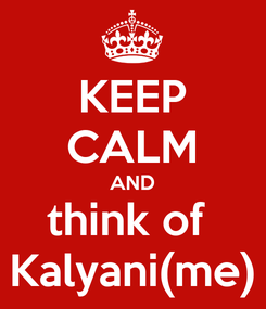 Poster: KEEP CALM AND think of  Kalyani(me)