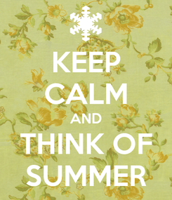 Poster: KEEP CALM AND THINK OF SUMMER