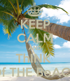 Poster: KEEP CALM AND ThINK  Of THE BeACH
