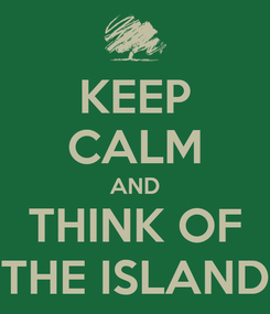 Poster: KEEP CALM AND THINK OF THE ISLAND