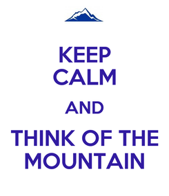 Poster: KEEP CALM AND THINK OF THE MOUNTAIN