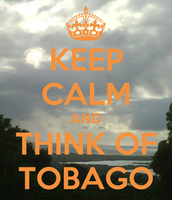 Poster: KEEP CALM AND THINK OF TOBAGO