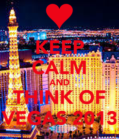 Poster: KEEP CALM AND THINK OF VEGAS 2013