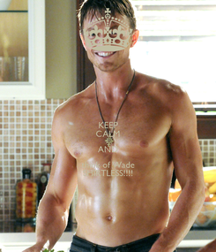 Poster: KEEP CALM AND think of Wade SHIRTLESS!!!!
