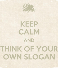 Poster: KEEP CALM AND THINK OF YOUR OWN SLOGAN