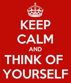 Poster: KEEP CALM AND THINK OF  YOURSELF