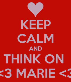 Poster: KEEP CALM AND THINK ON  <3 MARIE <3