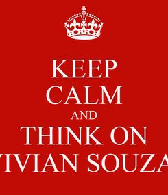 Poster: KEEP CALM AND THINK ON VIVIAN SOUZA!