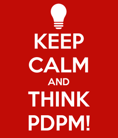 Poster: KEEP CALM AND THINK PDPM!