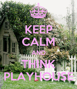 Poster: KEEP CALM AND THINK PLAYHOUSE