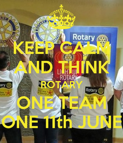 Poster: KEEP CALM AND THINK ROTARY ONE TEAM ONE 11th JUNE