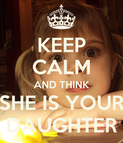 Poster: KEEP CALM AND THINK SHE IS YOUR DAUGHTER