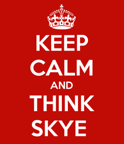 Poster: KEEP CALM AND THINK SKYE
